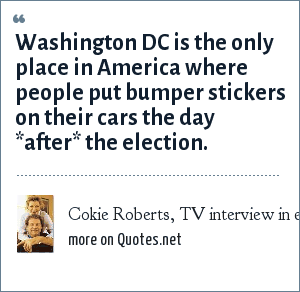 Cokie Roberts, TV interview in either 1992 or 1996: Washington DC is the only place in America where people put bumper stickers on their cars the day *after* the election.