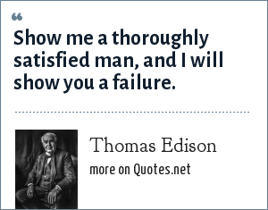 Thomas Edison: Show me a thoroughly satisfied man, and I will show you a failure.