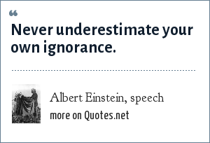 Albert Einstein, speech: Never underestimate your own ignorance.