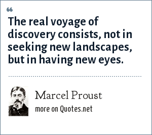 Marcel Proust: The real voyage of discovery consists, not in seeking new landscapes, but in having new eyes.