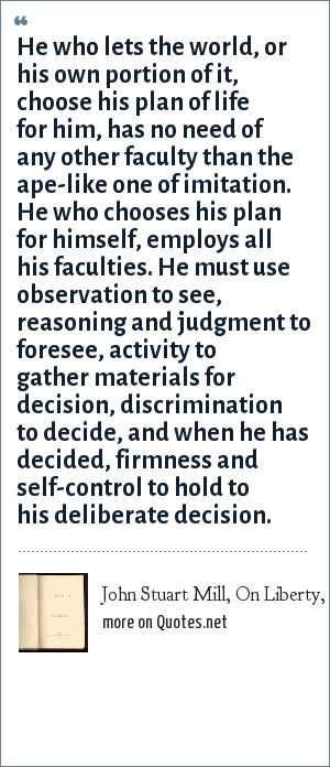 John Stuart Mill, On Liberty, 1859: He who lets the world, or his own portion of it, choose his plan of life for him, has no need of any other faculty than the ape-like one of imitation. He who chooses his plan for himself, employs all his faculties. He must use observation to see, reasoning and judgment to foresee, activity to gather materials for decision, discrimination to decide, and when he has decided, firmness and self-control to hold to his deliberate decision.