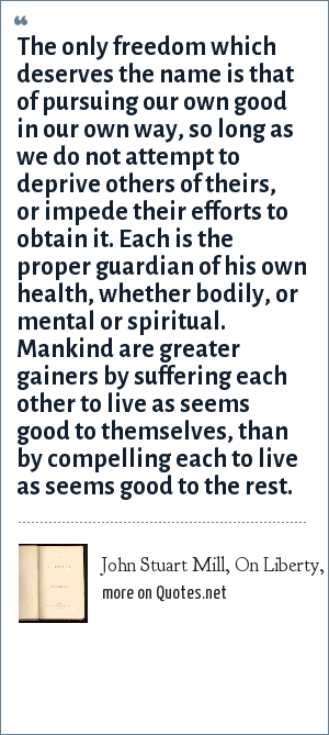 John Stuart Mill, On Liberty, 1859: The only freedom which deserves the name is that of pursuing our own good in our own way, so long as we do not attempt to deprive others of theirs, or impede their efforts to obtain it. Each is the proper guardian of his own health, whether bodily, or mental or spiritual. Mankind are greater gainers by suffering each other to live as seems good to themselves, than by compelling each to live as seems good to the rest.
