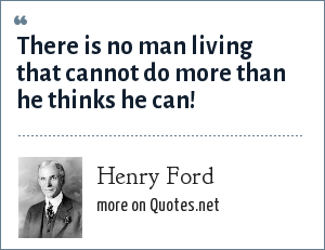 Henry Ford: There is no man living that cannot do more than he thinks he can!