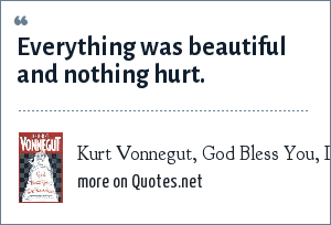 Kurt Vonnegut, God Bless You, Dr. Kevorkian: Everything was beautiful and nothing hurt.