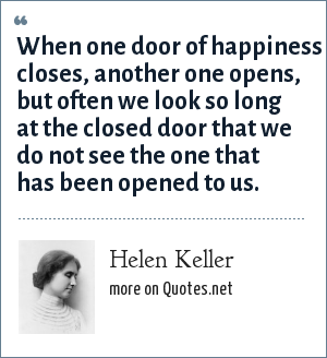 Helen Keller: When one door of happiness closes, another one opens, but often we look so long at the closed door that we do not see the one that has been opened to us.