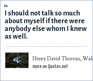 Henry David Thoreau, Walden, Economy.: I should not talk so much about myself if there were anybody else whom I knew as well.