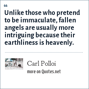 Carl Polloi: Unlike those who pretend to be immaculate, fallen angels are usually more intriguing because their earthliness is heavenly.