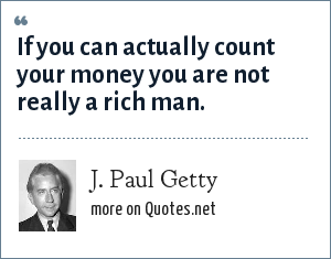 J. Paul Getty: If you can actually count your money you are not really a rich man.