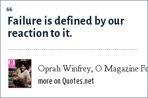 Oprah Winfrey, O Magazine February 2001 issue: Failure is defined by our reaction to it.