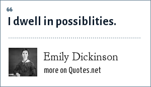 Emily Dickinson: I dwell in possiblities.