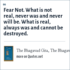 The Bhagavad Gita, The Bhagavad Gita, The Bhagavad Gita as translated by Eknath Easwaran: Fear Not. What is not real, never was and never will be. What is real, always was and cannot be destroyed.