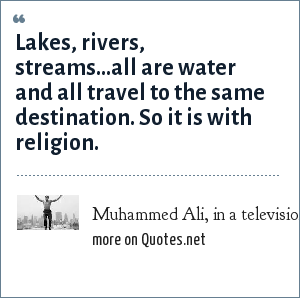 Muhammed Ali, in a television interview: Lakes, rivers, streams...all are water and all travel to the same destination. So it is with religion.