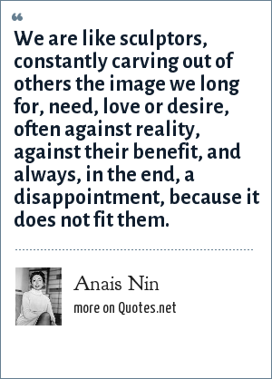 Anais Nin: We are like sculptors, constantly carving out of others the image we long for, need, love or desire, often against reality, against their benefit, and always, in the end, a disappointment, because it does not fit them.