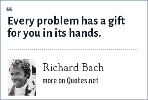 Richard Bach: Every problem has a gift for you in its hands.