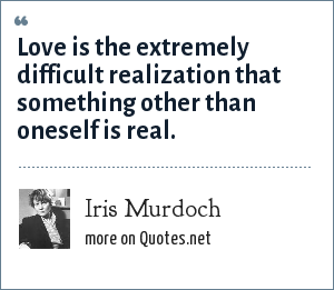 Iris Murdoch: Love is the extremely difficult realization that something other than oneself is real.