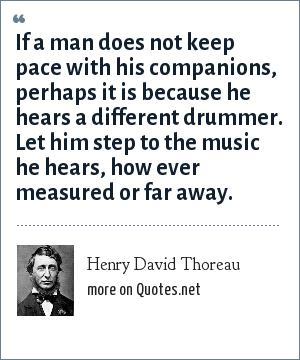 Henry David Thoreau: If a man does not keep pace with his companions, perhaps it is because he hears a different drummer. Let him step to the music he hears, how ever measured or far away.