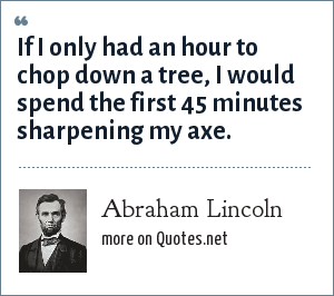 Abraham Lincoln: If I only had an hour to chop down a tree, I would spend the first 45 minutes sharpening my axe.