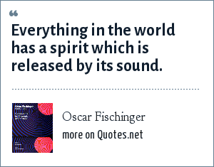 Oscar Fischinger: Everything in the world has a spirit which is released by its sound.
