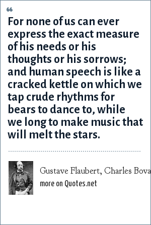 Gustave Flaubert, Charles Bovary: For none of us can ever express the exact measure of his needs or his thoughts or his sorrows; and human speech is like a cracked kettle on which we tap crude rhythms for bears to dance to, while we long to make music that will melt the stars.
