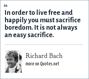 Richard Bach: In order to live free and happily you must sacrifice boredom. It is not always an easy sacrifice.