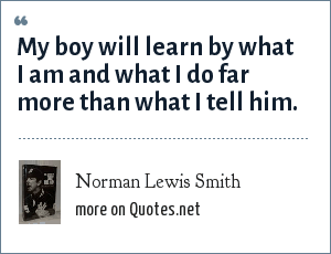 Norman Lewis Smith: My boy will learn by what I am and what I do far more than what I tell him.