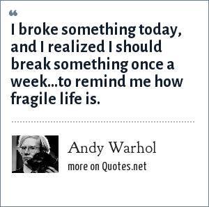 Andy Warhol: I broke something today, and I realized I should break something once a week...to remind me how fragile life is.