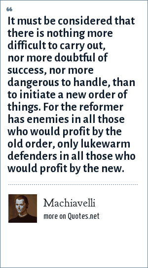 Machiavelli: It must be considered that there is nothing more difficult to carry out, nor more doubtful of success, nor more dangerous to handle, than to initiate a new order of things. For the reformer has enemies in all those who would profit by the old order, only lukewarm defenders in all those who would profit by the new.