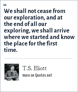 T.S. Eliott: We shall not cease from our exploration, and at the end of all our exploring, we shall arrive where we started and know the place for the first time.