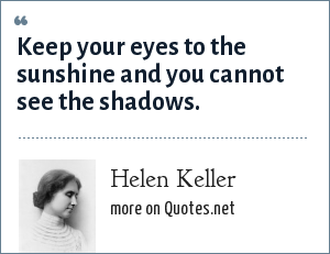 Helen Keller: Keep your eyes to the sunshine and you cannot see the shadows.