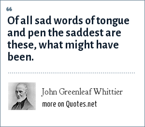 John Greenleaf Whittier: Of all sad words of tongue and pen the saddest are these, what might have been.
