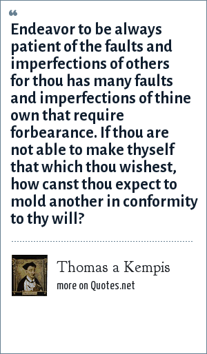 Thomas a Kempis: Endeavor to be always patient of the faults and imperfections of others for thou has many faults and imperfections of thine own that require forbearance. If thou are not able to make thyself that which thou wishest, how canst thou expect to mold another in conformity to thy will?
