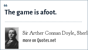 Sir Arther Connan Doyle, Sherlock Holmes: The game is afoot.