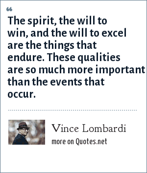 Vince Lombardi: The spirit, the will to win, and the will to excel are the things that endure. These qualities are so much more important than the events that occur.