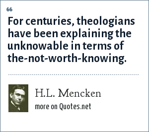 H.L. Mencken: For centuries, theologians have been explaining the unknowable in terms of the-not-worth-knowing.