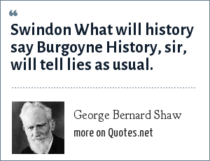 George Bernard Shaw: Swindon What will history say Burgoyne History, sir, will tell lies as usual.