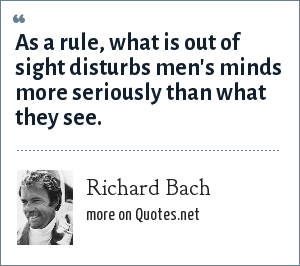 Richard Bach: As a rule, what is out of sight disturbs men's minds more seriously than what they see.