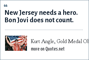 Kurt Angle, Gold Medal Olympic Wrestler: New Jersey needs a hero. Bon Jovi does not count.