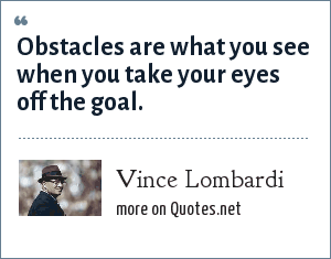 Vince Lombardi: Obstacles are what you see when you take your eyes off the goal.
