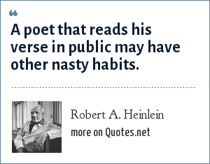 Robert A. Heinlein: A poet that reads his verse in public may have other nasty habits.