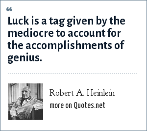 Robert A. Heinlein: Luck is a tag given by the mediocre to account for the accomplishments of genius.
