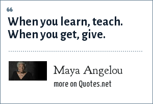 Maya Angelou: When you learn, teach. When you get, give.