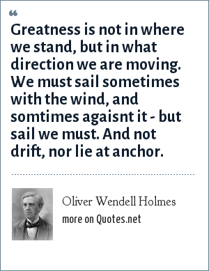 Oliver Wendell Holmes: Greatness is not in were we stand, but in what direction we are moving. We must sail sometimes with the wind, and somtimes agaisnt it - but sail we must. And not drift, nor lie at anchor.