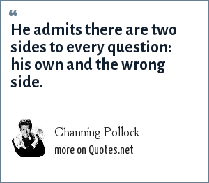 Channing Pollock: He admits there are two sides to every question: his own and the wrong side.