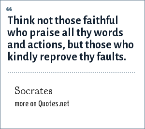 Socrates: Think not those faithful who praise all thy words and actions; but those who kindly reprove thy faults.