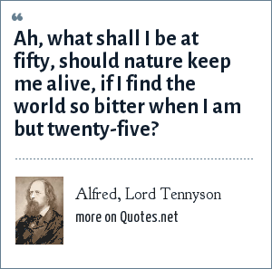 Alfred, Lord Tennyson: Ah, what shall I be at fifty, should nature keep me alive, if I find the world so bitter when I am but twenty-five?