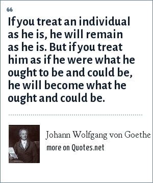 Johann Wolfgang von Goethe: If you treat an individual as he is, he will remain as he is. But if you treat him as if he were what he ought to be and could be, he will become what he ought and could be.