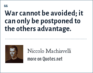Niccolo Machiavelli: War connot be avoided; it can only be postponed to the others advantage.