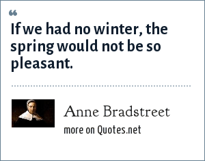 Anne Bradstreet: If we had no winter, the spring would not be so pleasant.