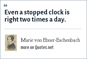 Marie von Ebner-Eschenbach: Even a stopped clock is right two times a day.