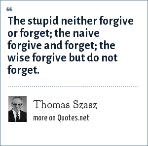 Thomas Szasz: The stupid neither forgive or forget; the naive forgive and forget; the wise forgive but do not forget.